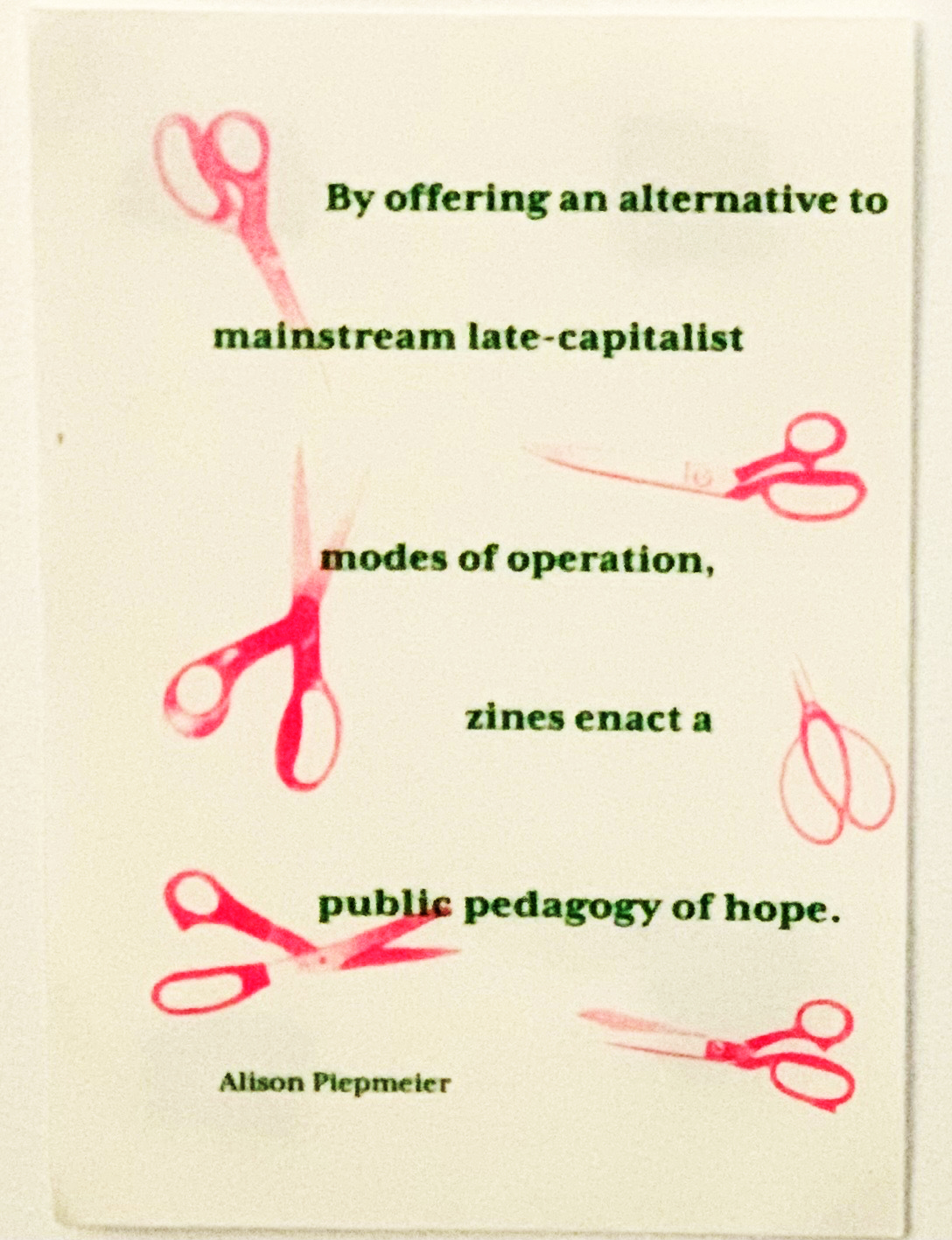 """risographic printed quotation, """"By offering an alternative to mainstream late-capitalist modes of operation, zines enact a public pedagogy of hope."""" - Alison Piepmeier"""