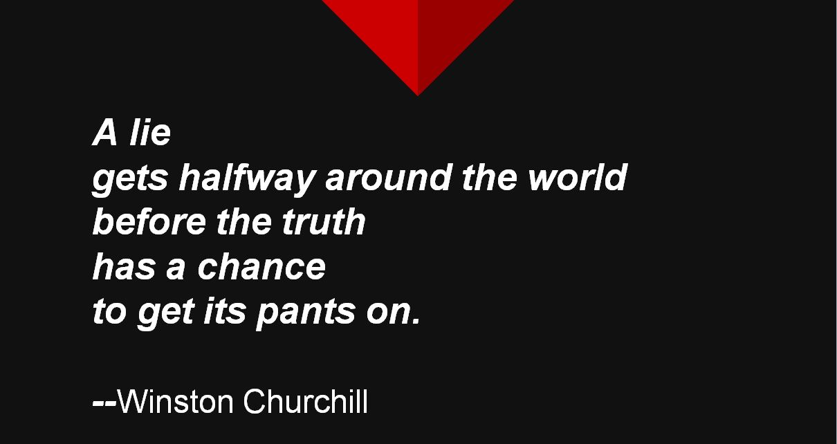 A lie gets halfway around the world before the truth has a chance to get its pants on.- Winston Churchhill.