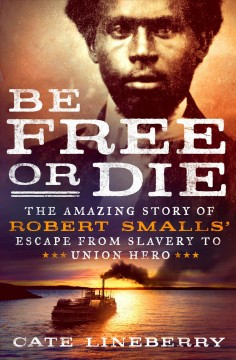 Book cover image of Be free or die : the amazing story of Robert Smalls' escape from slavery to Union hero