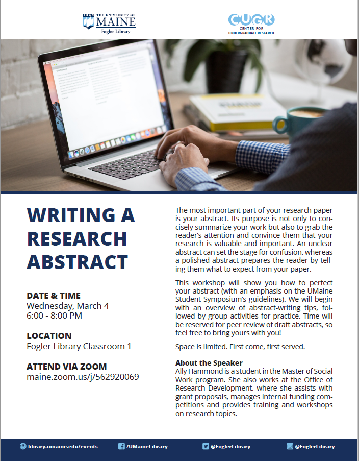 Writing a Research Abstract Workshop DATE & TIME Wednesday, March 4 6:00 - 8:00 PM LOCATION Fogler Library Classroom 1 ATTEND VIA ZOOM maine.zoom.us/j/562920069The most important part of your research paper is your abstract. Its purpose is not only to concisely summarize your work but also to grab the reader's attention and convince them that your research is valuable and important. An unclear abstract can set the stage for confusion, whereas a polished abstract prepares the reader by telling them what to expect from your paper. This workshop will show you how to perfect your abstract (with an emphasis on the UMaine Student Symposium's guidelines). We will begin with an overview of abstract-writing tips, followed by group activities for practice. Time will be reserved for peer review of draft abstracts, so feel free to bring yours with you! Space is limited. First come, first served. About the Speaker Ally Hammond is a student in the Master of Social Work program. She also works at the Office of Research Development, where she assists with grant proposals, manages internal funding competitions and provides training and workshops on research topics.