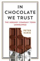In chocolate we trust : the Hershey company town unwrapped / Peter Kurie.