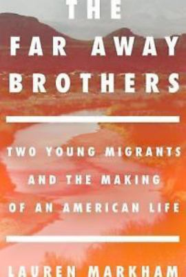 The far away brothers : two young migrants and the making of an American life / Lauren Markham.