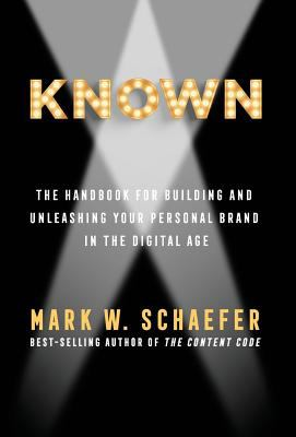 KNOWN : the handbook for building and unleashing your personal brand in the digital age / Mark W. Schaefer.