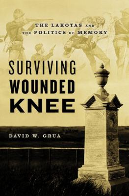 Surviving Wounded Knee : the Lakotas and the politics of memory