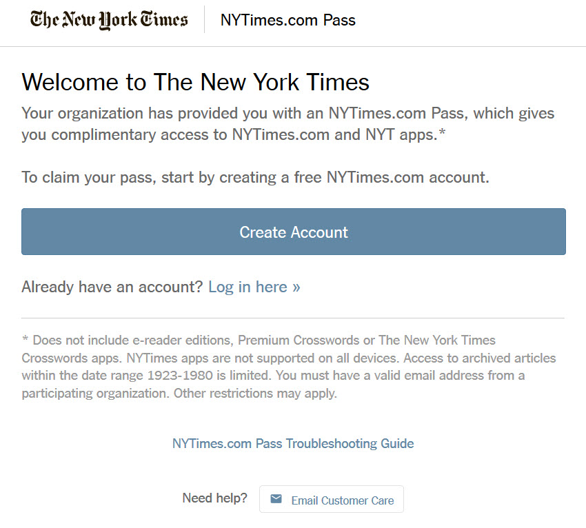 "Screenshot of ""Welcome to the New York Times"" with text indicating ""To claim your pass, start by creating a free NYTimes.com account"" with a ""Create Account"" button and an option to ""Log in here"" if you already have an account. Note on the bottom of the screen reads that access does not include e-reader editions, Premium Crosswords or the New York Times Crosswords apps, and archived articles from 1923-1980 are limited."