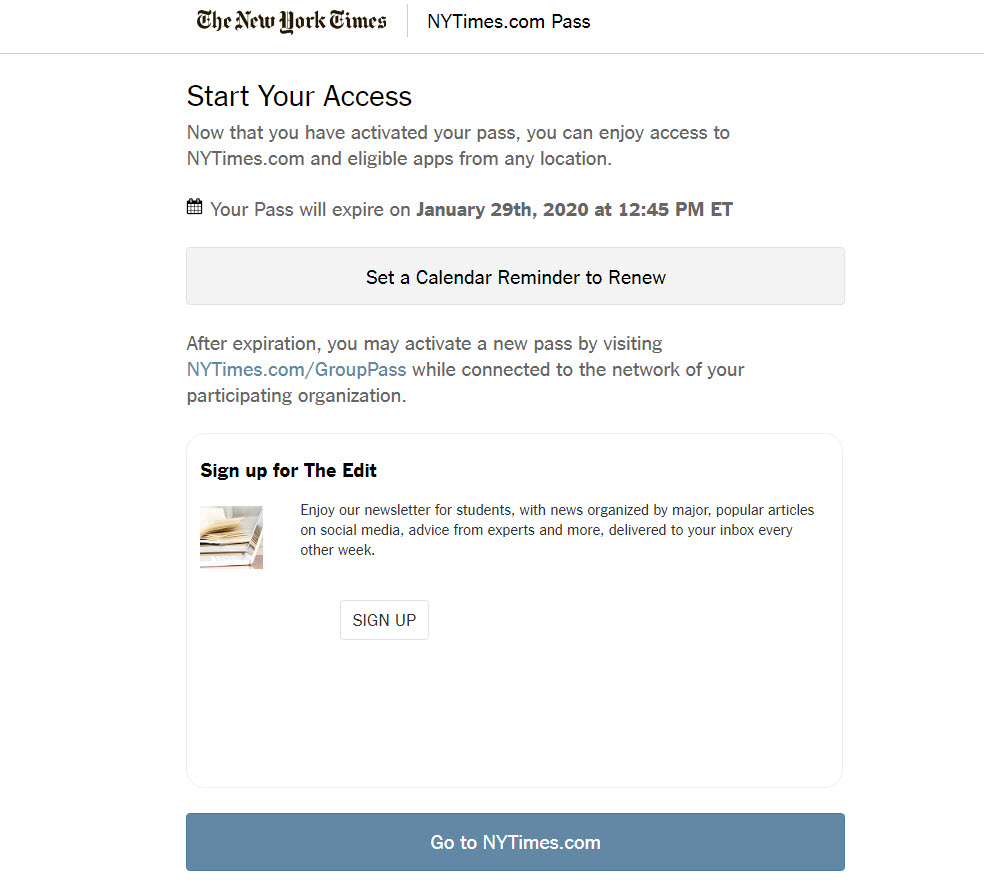 "Screenshot of New York Times ""Start Your Access"" screen with text indicating when the user's NYTimes pass will expire. There is an option to set a calendar reminder, with text indicating that users may set up a new pass through nytimes.com/grouppass while connected to their participating organization. There is also an option to sign up for The Edit, which is a newsletter for students, and a button that indicates ""go to NYTimes.com"""