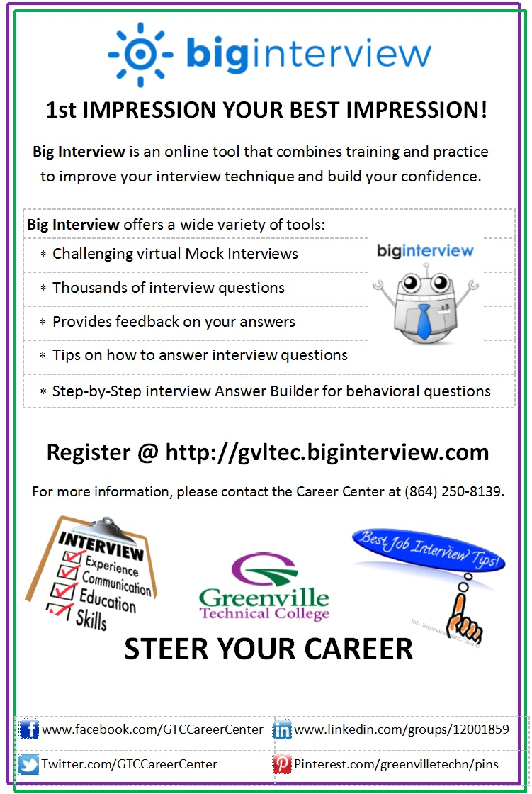 1st IMPRESSION YOUR BEST IMPRESSION! Big Interview is an online tool that combines training and practice to improve your interview technique and build your confidence. Big Interview offers a wide variety of tools: 	Big Interview offers a wide variety of tools: 	Big Interview offers a wide variety of tools:  Challenging virtual Mock Interviews 	Challenging virtual Mock Interviews 	Challenging virtual Mock Interviews  Thousands of interview questions	Thousands of interview questions	Thousands of interview questions Provides feedback on your answers	Provides feedback on your answers	Provides feedback on your answers Tips on how to answer interview questions	Tips on how to answer interview questions	Tips on how to answer interview questions Step-by-Step interview Answer Builder for behavioral questions 	Step-by-Step interview Answer Builder for behavioral questions 	Step-by-Step interview Answer Builder for behavioral questions  Register @ http://gvltec.biginterview.com For more information, please contact the Career Center at (864) 250-8139.