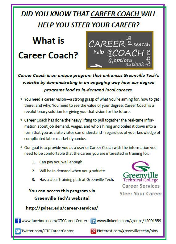 Did You Know that Career Coach will Help You Steer Your Career?  What is Career Coach?  Career Coach is an unique program that enhances Greenville Tech's website by demonstrating in an engaging way how our degree    programs lead to in-demand local careers.  You need a career vision—a strong grasp of what you're aiming for, how to get there, and why. You need to see the value of your degree. Career Coach is a revolutionary solution for giving you that vision for the future. Career Coach has done the heavy lifting to pull together the real-time information about job demand, wages, and who's hiring and boiled it down into a form that you as a site visitor can understand - regardless of your knowledge of complicated labor market dynamics. Our goal is to provide you as a user of Career Coach with the information you need to be comfortable that the career you are interested in training for: Can pay you well enough Will I be in demand when you graduate Has a clear training path at Greenville Tech.  You can access this program via Greenville Tech's website!  http://gvltec.edu/career-services/