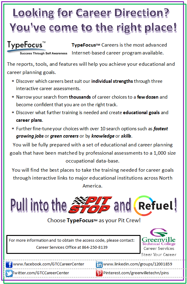Looking for a Career Direction? You've Come to the Right Place! TypeFocusTM Careers is the most advanced    Internet-based career program available. The reports, tools, and features will help you achieve your educational and career planning goals. Discover which careers best suit our individual strengths through three         interactive career assessments. Narrow your search from thousands of career choices to a few dozen and    become confident that you are on the right track. Discover what further training is needed and create educational goals and   career plans. Further fine-tune your choices with over 10 search options such as fastest growing jobs or green careers or by knowledge or skills. You will be fully prepared with a set of educational and career planning goals that have been matched by professional assessments to a 1,000 size occupational data-base. You will find the best places to take the training needed for career goals through interactive links to major educational institutions across North America. Pull into the PITSTOP and REFUEL! Choose TypeFocus as your Pit Crew!For more information and to obtain the access code, please contact: Career Services Office at 864-250-8139