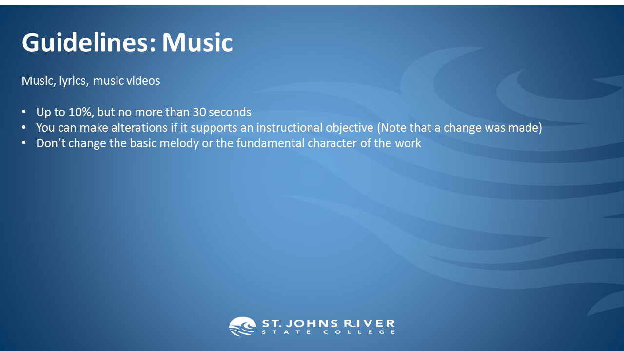 Guidelines: Music.  Music, lyrics, music videos  Up to 10%, but no more than 30 seconds You can make alterations if it supports an instructional objective (Note that a change was made) Don't change the basic melody or the fundamental character of the work