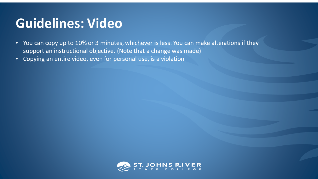 Guidelines: Video.  You can copy up to 10% or 3 minutes, whichever is less. You can make alterations if they support an instructional objective. (Note that a change was made) Copying an entire video, even for personal use, is a violation