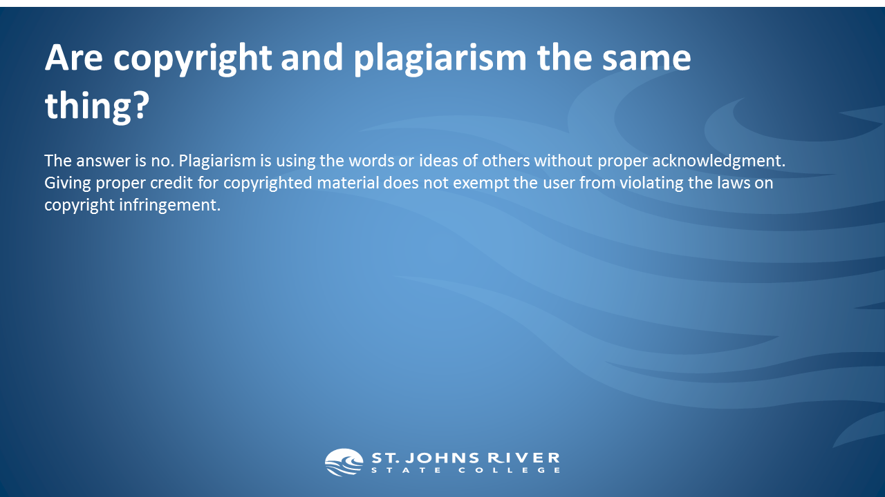 Are copyright and plagiarism the same thing?  The answer is no. Plagiarism is using the words or ideas of others without proper acknowledgment. Giving proper credit for copyrighted material does not exempt the user from violating the laws on copyright infringement.