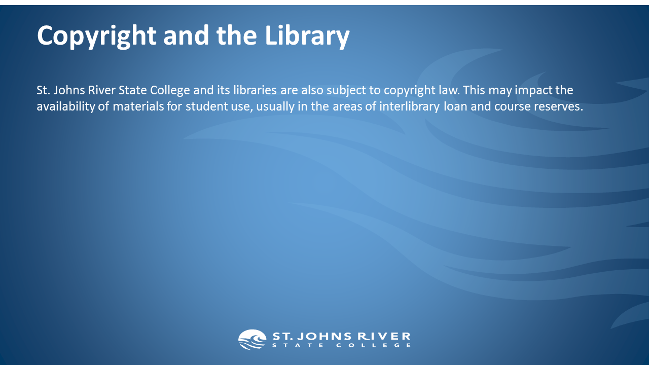 Copyright and the Library.  St. Johns River State College and its libraries are also subject to copyright law. This may impact the availability of materials for student use, usually in the areas of interlibrary loan and course reserves.
