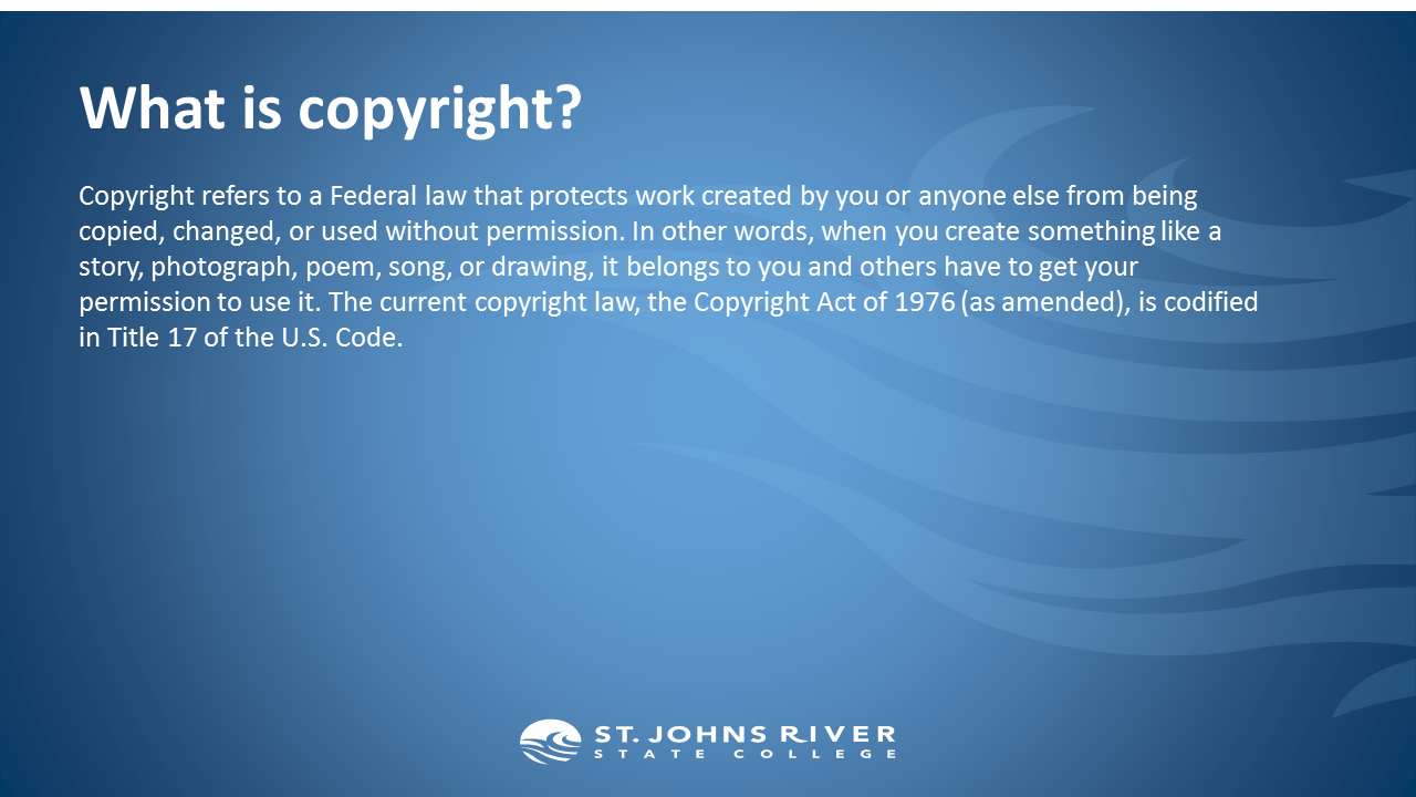What is copyright?  Copyright refers to a Federal law that protects work created by you or anyone else from being copied, changed, or used without permission. In other words, when you create something like a story, photograph, poem, song, or drawing, it belongs to you and others have to get your permission to use it. The current copyright law, the Copyright Act of 1976 (as amended), is codified in Title 17 of the U.S. Code.