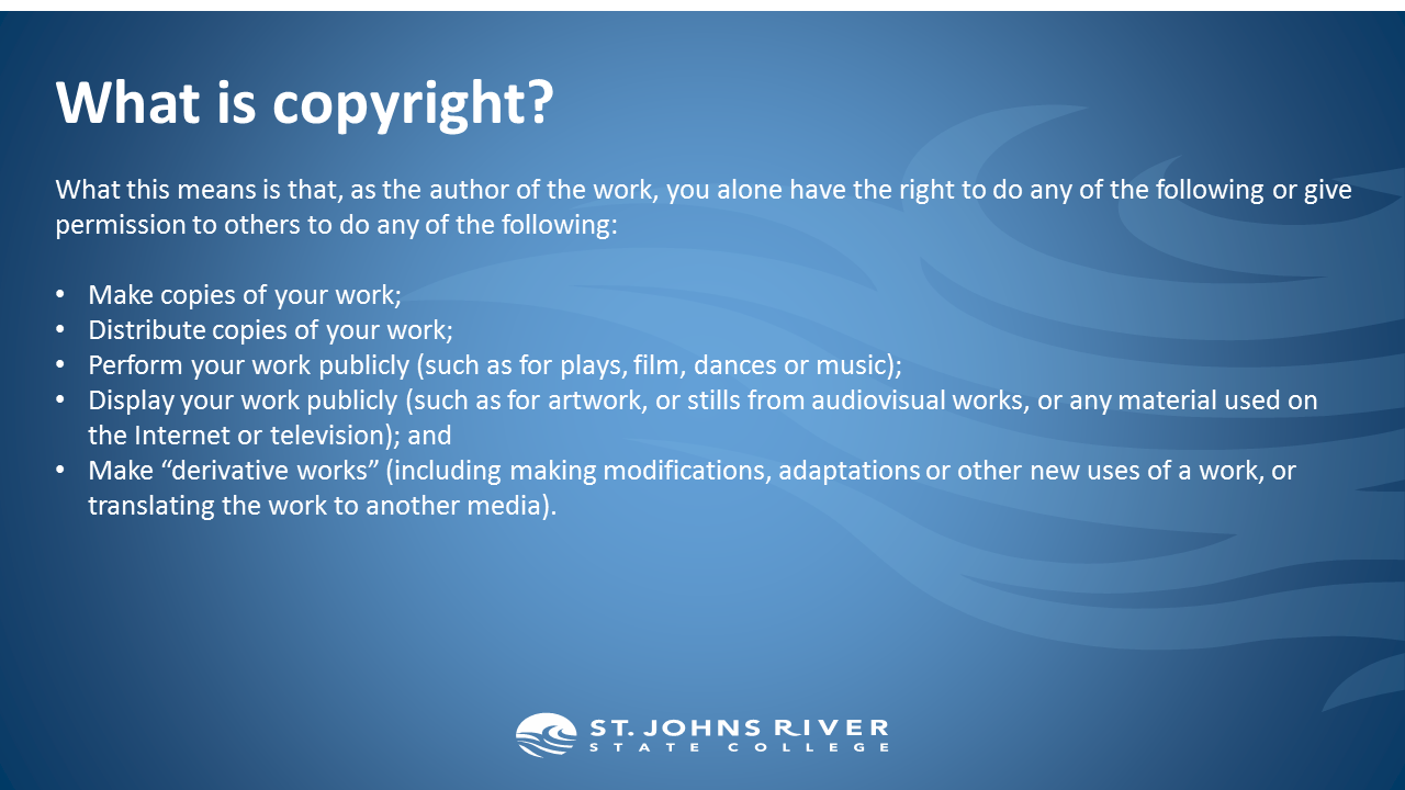 """What is copyright?   What this means is that, as the author of the work, you alone have the right to do any of the following or give permission to others to do any of the following:  Make copies of your work; Distribute copies of your work; Perform your work publicly (such as for plays, film, dances or music); Display your work publicly (such as for artwork, or stills from audiovisual works, or any material used on the Internet or television); and Make """"derivative works"""" (including making modifications, adaptations or other new uses of a work, or translating the work to another media)."""
