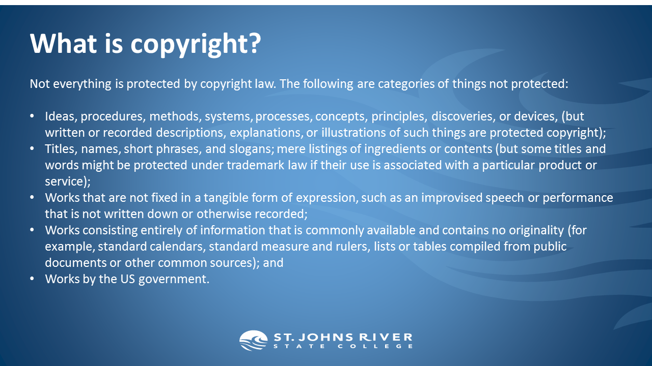 What is copyright?  Not everything is protected by copyright law. The following are categories of things not protected:  Ideas, procedures, methods, systems, processes, concepts, principles, discoveries, or devices, (but written or recorded descriptions, explanations, or illustrations of such things are protected copyright); Titles, names, short phrases, and slogans; mere listings of ingredients or contents (but some titles and words might be protected under trademark law if their use is associated with a particular product or service); Works that are not fixed in a tangible form of expression, such as an improvised speech or performance that is not written down or otherwise recorded;  Works consisting entirely of information that is commonly available and contains no originality (for example, standard calendars, standard measure and rulers, lists or tables compiled from public documents or other common sources); and Works by the US government.