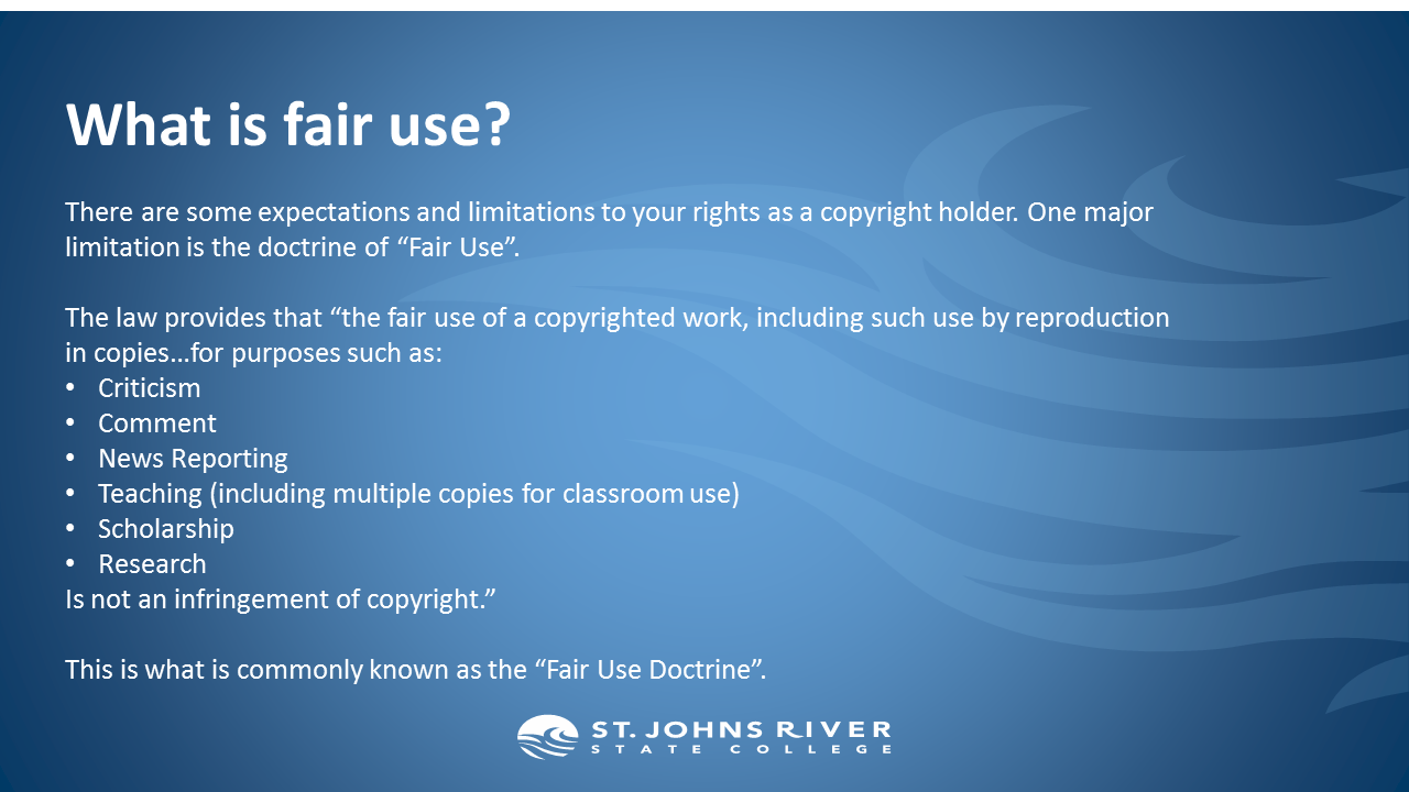 """What is fair use?  There are some expectations and limitations to your rights as a copyright holder. One major limitation is the doctrine of """"Fair Use"""".  The law provides that """"the fair use of a copyrighted work, including such use by reproduction in copies…for purposes such as: Criticism Comment News Reporting Teaching (including multiple copies for classroom use) Scholarship Research Is not an infringement of copyright.""""  This is what is commonly known as the """"Fair Use Doctrine""""."""