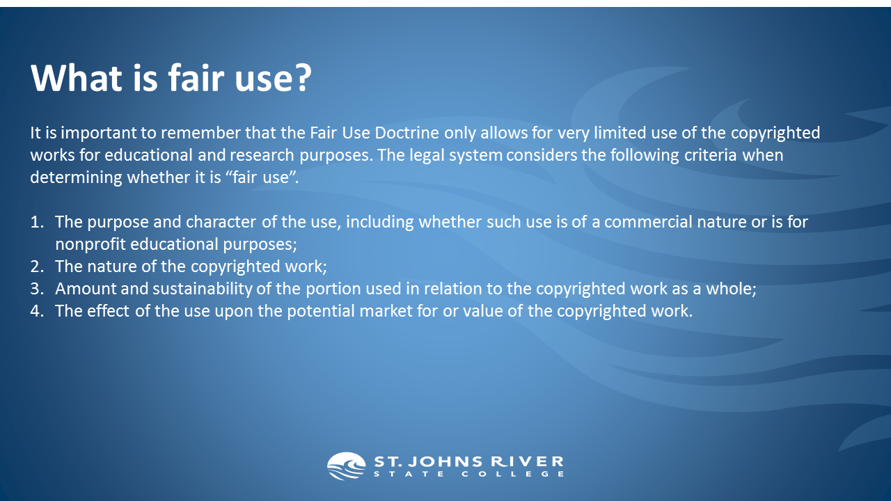 """What is fair use?  It is important to remember that the Fair Use Doctrine only allows for very limited use of the copyrighted works for educational and research purposes. The legal system considers the following criteria when determining whether it is """"fair use"""".  The purpose and character of the use, including whether such use is of a commercial nature or is for nonprofit educational purposes; The nature of the copyrighted work; Amount and sustainability of the portion used in relation to the copyrighted work as a whole; The effect of the use upon the potential market for or value of the copyrighted work."""