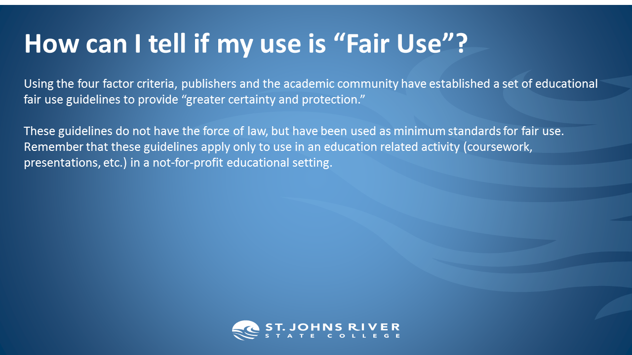 """How can I tell if my use is """"Fair Use""""?  Using the four factor criteria, publishers and the academic community have established a set of educational fair use guidelines to provide """"greater certainty and protection.""""  These guidelines do not have the force of law, but have been used as minimum standards for fair use. Remember that these guidelines apply only to use in an education related activity (coursework, presentations, etc.) in a not-for-profit educational setting."""