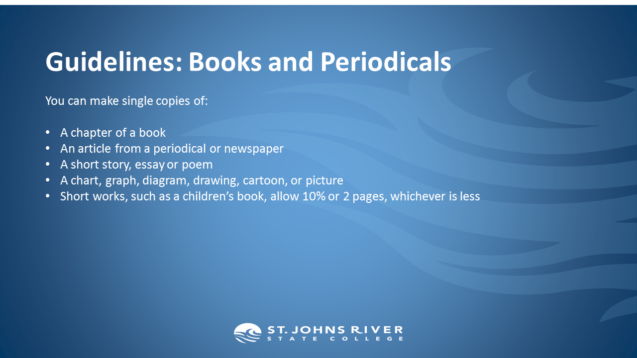 Guidelines: Books and Periodicals.  You can make single copies of:  A chapter of a book An article from a periodical or newspaper A short story, essay or poem A chart, graph, diagram, drawing, cartoon, or picture Short works, such as a children's book, allow 10% or 2 pages, whichever is less