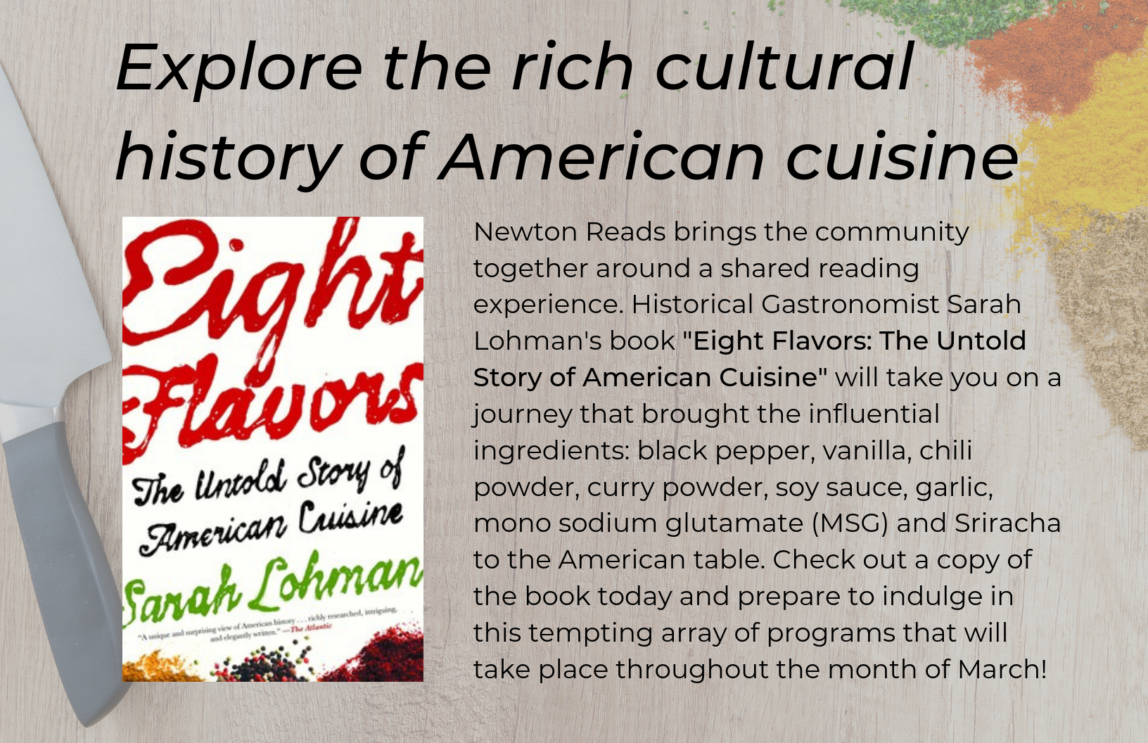 explore the rich cultural history of american cuisine  Our 2019 Newton Reads selection is Eight Flavors: The Untold Story of American Cuisine by Sarah Lohman, which examines how the flavors of black pepper, vanilla, chili powder, curry powder, soy sauce, garlic, monosodium glutamate (MSG) and Sriracha, came to this country and ended up on our dinner tables.