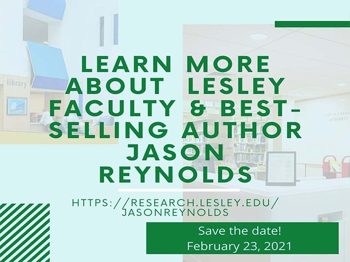 Learn more about Lesley Faculty & Best-selling author Jason Reynolds. Save The Date! February 23, 2021