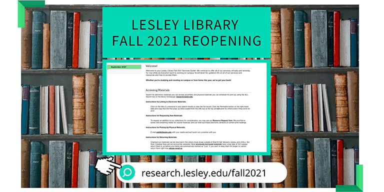 Lesley Library Fall 2021 Reopening Go to https://research.lesley.edu/fall2021