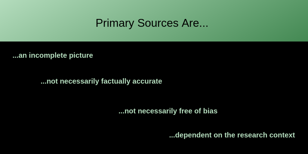 Primary Sources Are......an incomplete picture...not necessarily factually accurate...not necessarily free of bias...dependent on the research context
