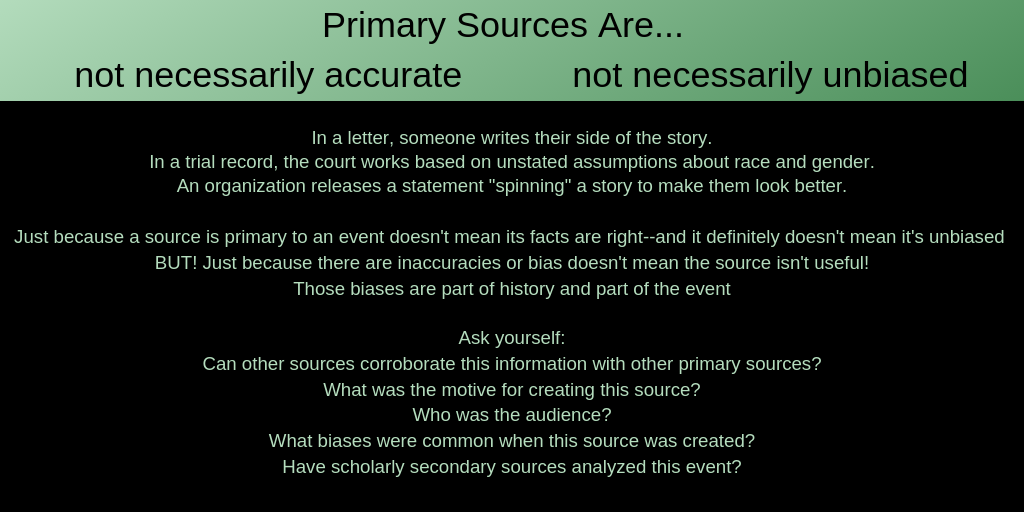 "Primary Sources Are... not necessarily accurate           not necessarily unbiased In a letter, someone writes their side of the story. In a trial record, the court works based on unstated assumptions about race and gender. An organization releases a statement ""spinning"" a story to make them look better.Just because a source is primary to an event doesn't mean its facts are right--and it definitely doesn't mean it's unbiased  BUT! Just because there are inaccuracies or bias doesn't mean the source isn't useful! Those biases are part of history and part of the event. Ask yourself: Can other sources corroborate this information with other primary sources? What was the motive for creating this source? Who was the audience? What biases were common when this source was created? Have scholarly secondary sources analyzed this event?"