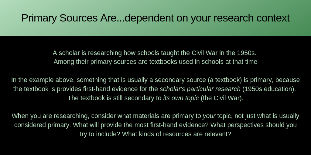 Primary Sources Are...dependent on your research context A scholar is researching how schools taught the Civil War in the 1950s.  Among their primary sources are textbooks used in schools at that time  In the example above, something that is usually a secondary source (a textbook) is primary, because the textbook is provides first-hand evidence for the scholar's particular research (1950s education).  The textbook is still secondary to its own topic (the Civil War).  When you are researching, consider what materials are primary to your topic, not just what is usually considered primary. What will provide the most first-hand evidence? What perspectives should you try to include? What kinds of resources are relevant?