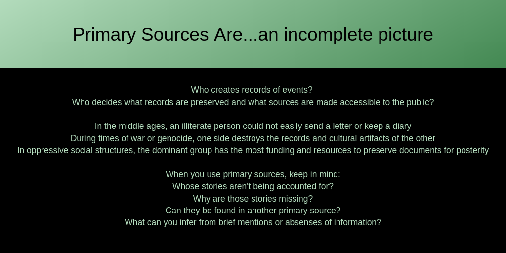 Primary Sources Are...an incomplete picture: Who creates records of events?  Who decides what records are preserved and what sources are made accessible to the public?  In the middle ages, an illiterate person could not easily send a letter or keep a diary During times of war or genocide, one side destroys the records and cultural artifacts of the other In oppressive social structures, the dominant group has the most funding and resources to preserve documents for posterity  When you use primary sources, keep in mind: Whose stories aren't being accounted for? Why are those stories missing? Can they be found in another primary source? What can you infer from brief mentions or absenses of information?