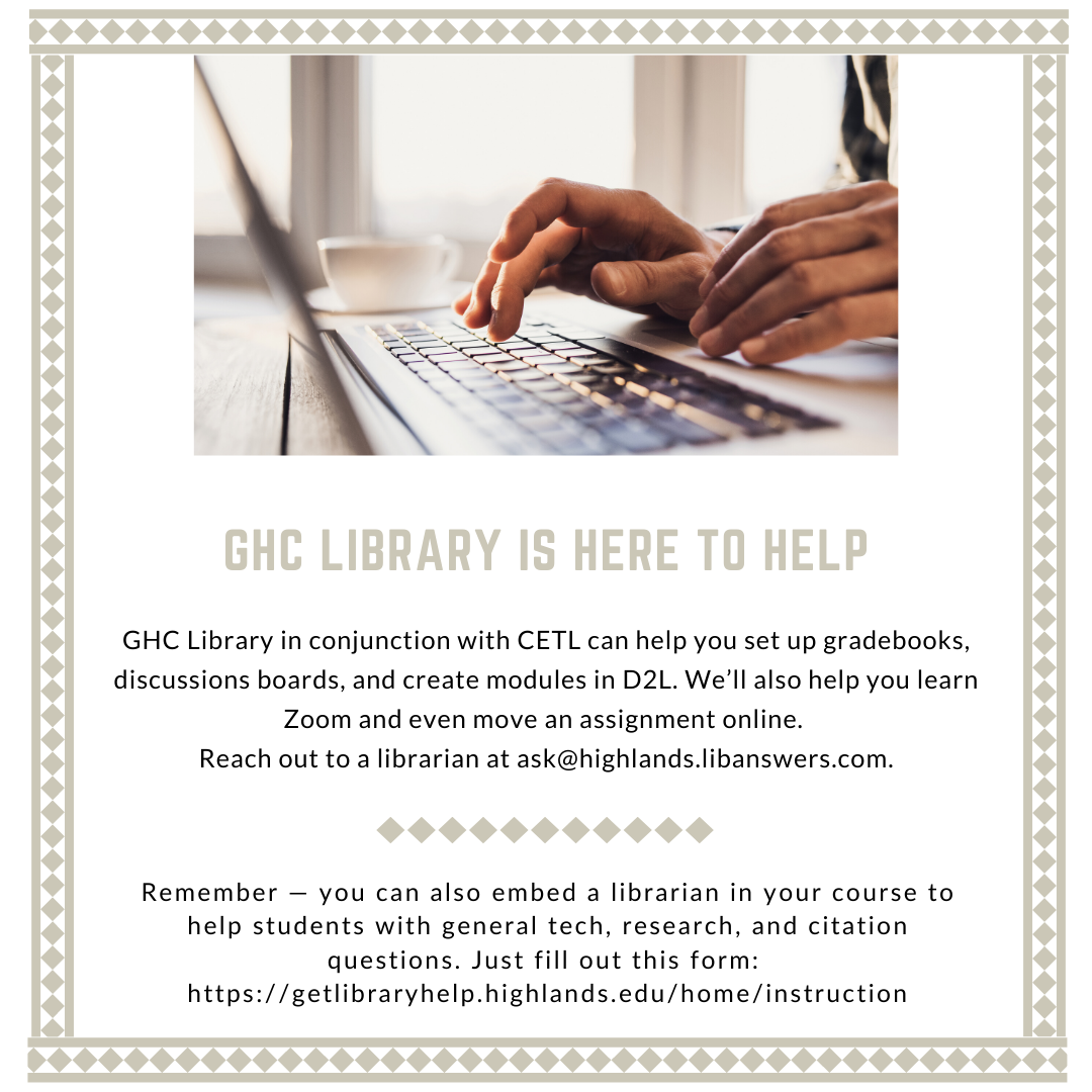 The Libraries in conjunction with CETL can help you set up gradebooks, discussions boards, and create modules in D2L. We'll also help you learn Zoom and even move an assignment online. Reach out to a librarian at ask@highlands.libanswers.com.
