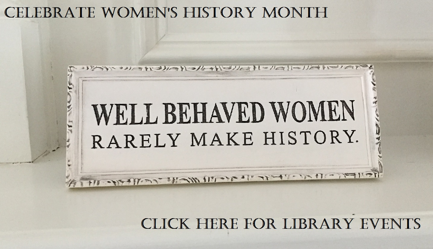 "Celebrate women's history month. ""Well behaved women rarely make history."" Click here for library events"