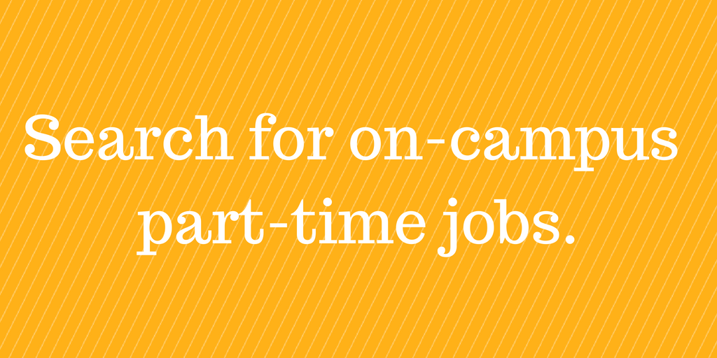 Search for part time, on campus jobs.