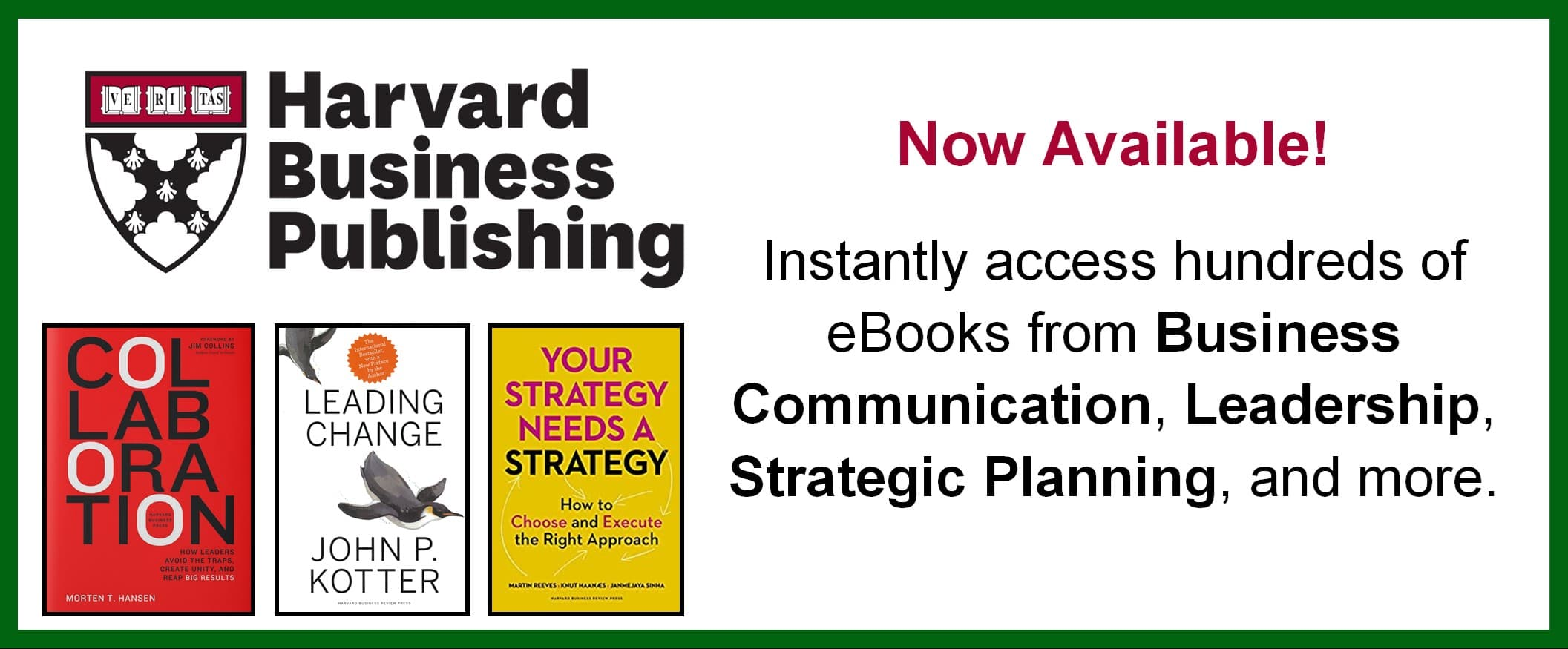 Now Available! Harvad Business Publishing Instantly access hundred of eBooks from Business Communication, Leadership, Strategic Planning, and more.