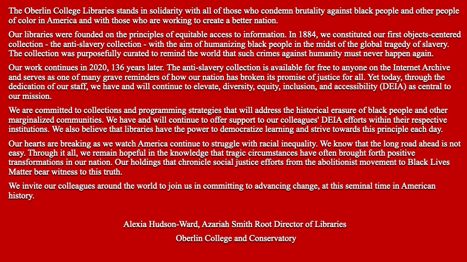 The Oberlin College Libraries stands in solidarity with all those who condemn brutality against black people and other people of color in America and with those who are working to create a better nation.  Our libraries were founded on the principles of equitable access to information.  In 1884, we constituted our first objects-centered collection - the anti-slavery collection - with the aim of humanizing black people in the midst of the global tragedy of slavery. The collection was purposefully curated to remind the world that such crimes against humanity must never happen again.   Our work continues in 2020, 136 years later.  The anti-slavery collection is available for free to anyone on the Internet Archive and serves as one of many grave reminders of how our nation has broken its promise of justice for all.  Yet today, through the dedication of our staff, we have and will continue to elevate diversity equity, inclusion, and accessibility (DEIA) as central to our mission.  We are committed to collections and programming strategies that will address the historical erasure of black people and other marginalized communities.  We have and will continue to offer support to our colleagues' DEIA efforts within their respective institutions.  We also believe that libraries have the power to democratize learning and strive towards this principle each day.  Our hearts are breaking as we watch America continue to struggle with racial inequality.  We know that the long road ahead is not easy. Through it all, we remain hopeful in the knowledge that tragic circumstances have often brought forth positive transformations in our nation.  Our holdings that chronicle social justice efforts from the abolitionist movement to Black Lives Matter bear witness to this truth.  We invite our colleagues around the world to join us in committing to advancing change, at this seminal time in American history.  Alexia Hudson-Ward, Azariah Smith Root Director of Libraries Oberlin College and Conservatory