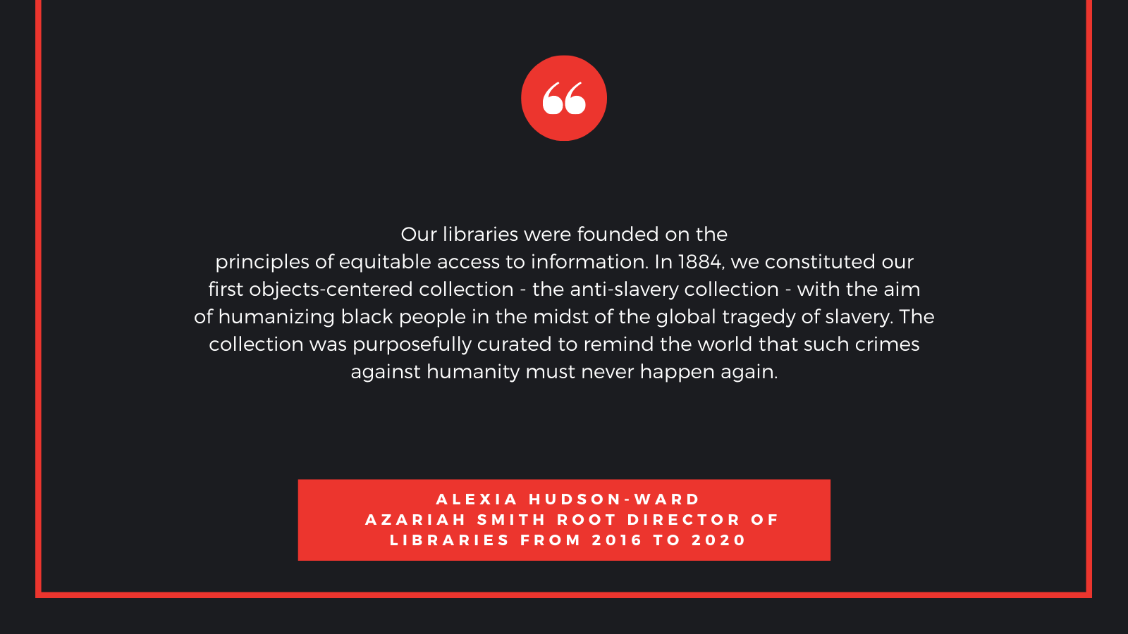 Our libraries were founded on the principles of equitable access to information. In 1884, we constituted our first objects-centered collection - the anti-slavery collection - with the aim of humanizing black people in the midst of the global tragedy of slavery. The collection was purposefully curated to remind the world that such crimes against humanity must never happen again.