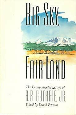 Big Sky, Fair Land: The Environmental Essays of A. B. Guthrie, Jr.