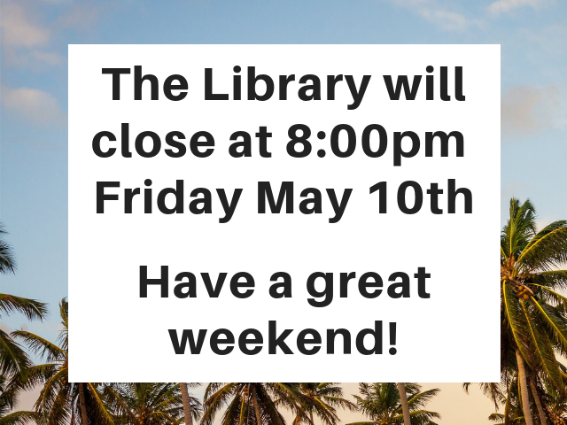 The Library will close at 8:00 pm Friday, May 10th