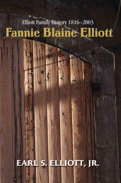 Fannie Blaine Elliott; Elliott Family History 1816-2003 / Earl S. Elliott, Jr.