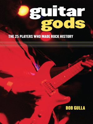 Guitar Gods The 25 Players Who Made Rock History by Bob Gulla