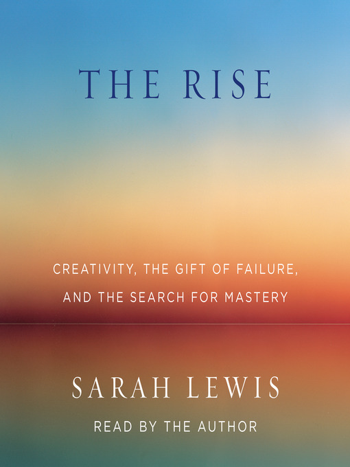 The Rise Creativity, the Gift of Failure, and the Search for Mastery by Sarah Lewis