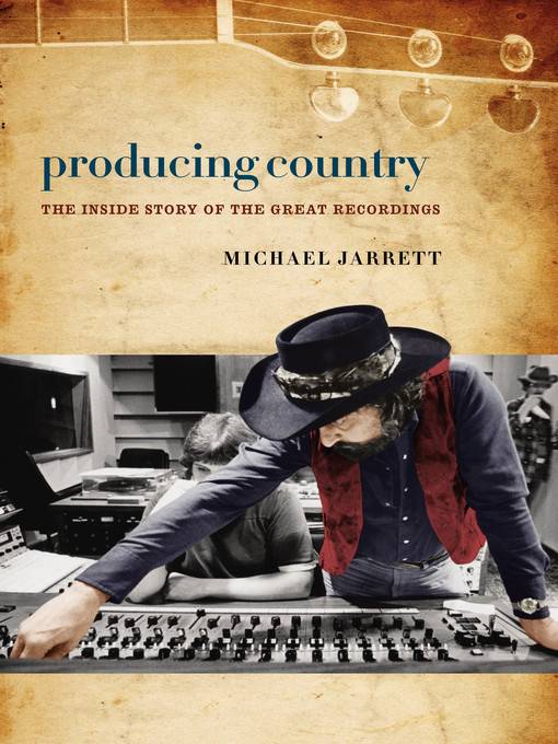 Producing Country The Inside Story of the Great Recordings by Michael Jarrett