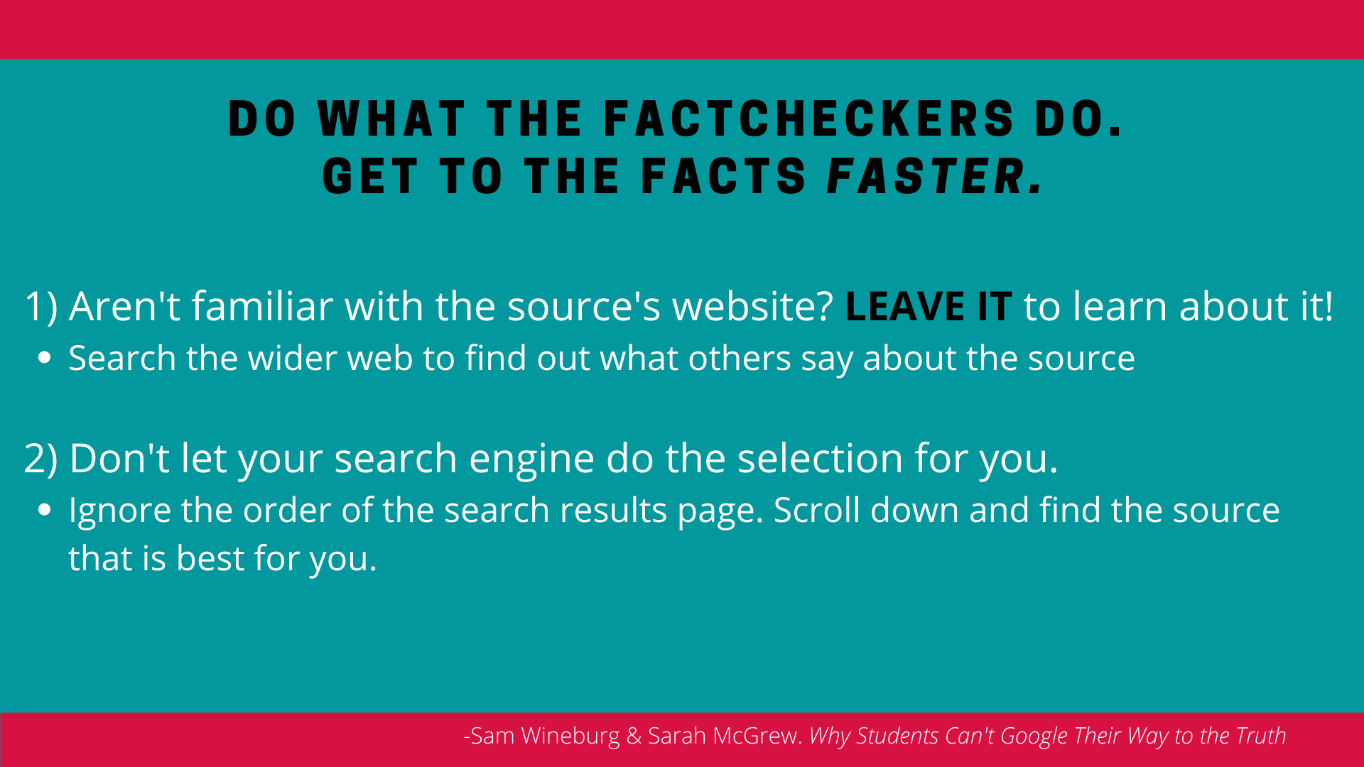 Do As Fact Checkers Do; 1. Aren't familiar with the source's website: Leave it to learn about it. 2. Don't let the search engine do the selection for you, scroll and select