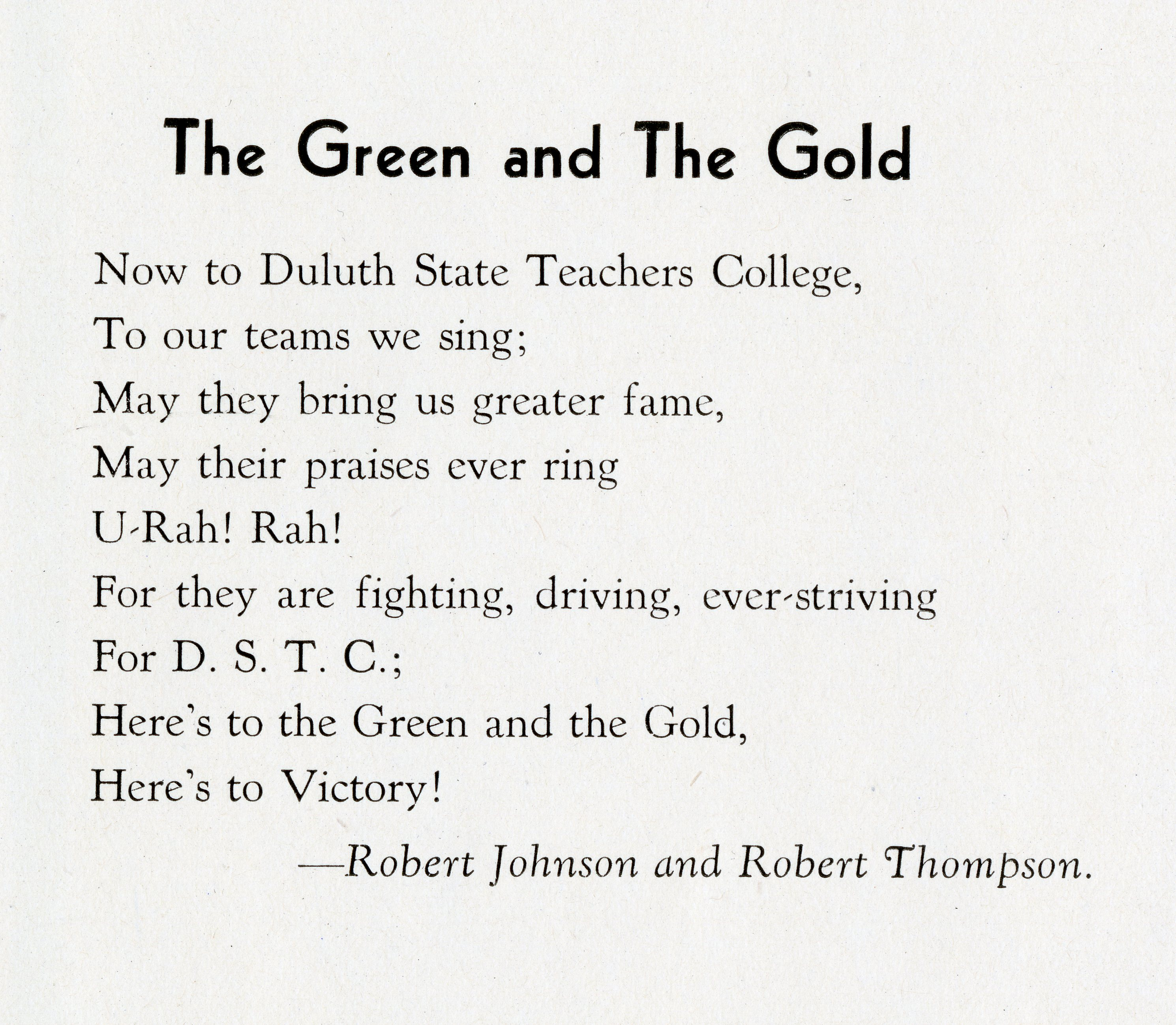 "Lyrics to ""The Green and The Gold."" Text reads: ""Now to Duluth State Teachers College, / To our teams we sing; / May they bring us greater fame, / May their praises ever ring / U-Rah! Rah! / For they are fighting, driving, ever-striving / For D. S. T. C. / Here's to the Green and the Gold, / Here's to Victory!"" Lyrics are credited to Robert Johnson and Robert Thompson."