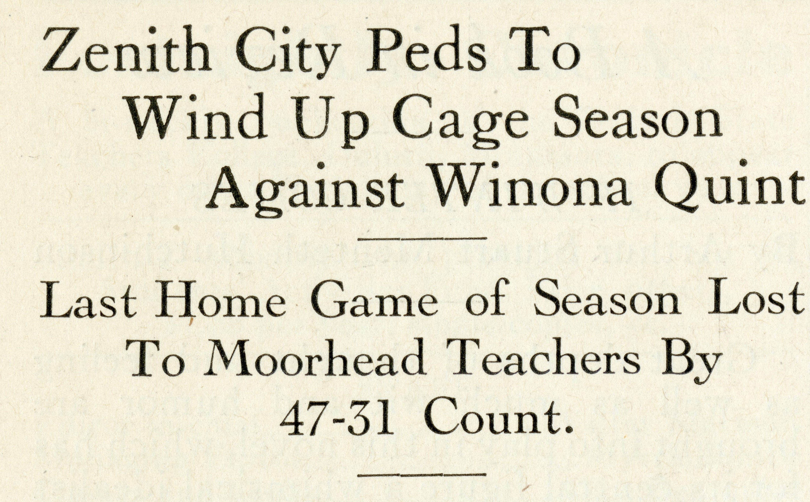 "Newspaper headline that reads: ""Zenith City Peds To Wind Up Cage Season Against Winona Quint. Last Home Game of Season Lost To Moorhead Teachers By 47-31 Count."""