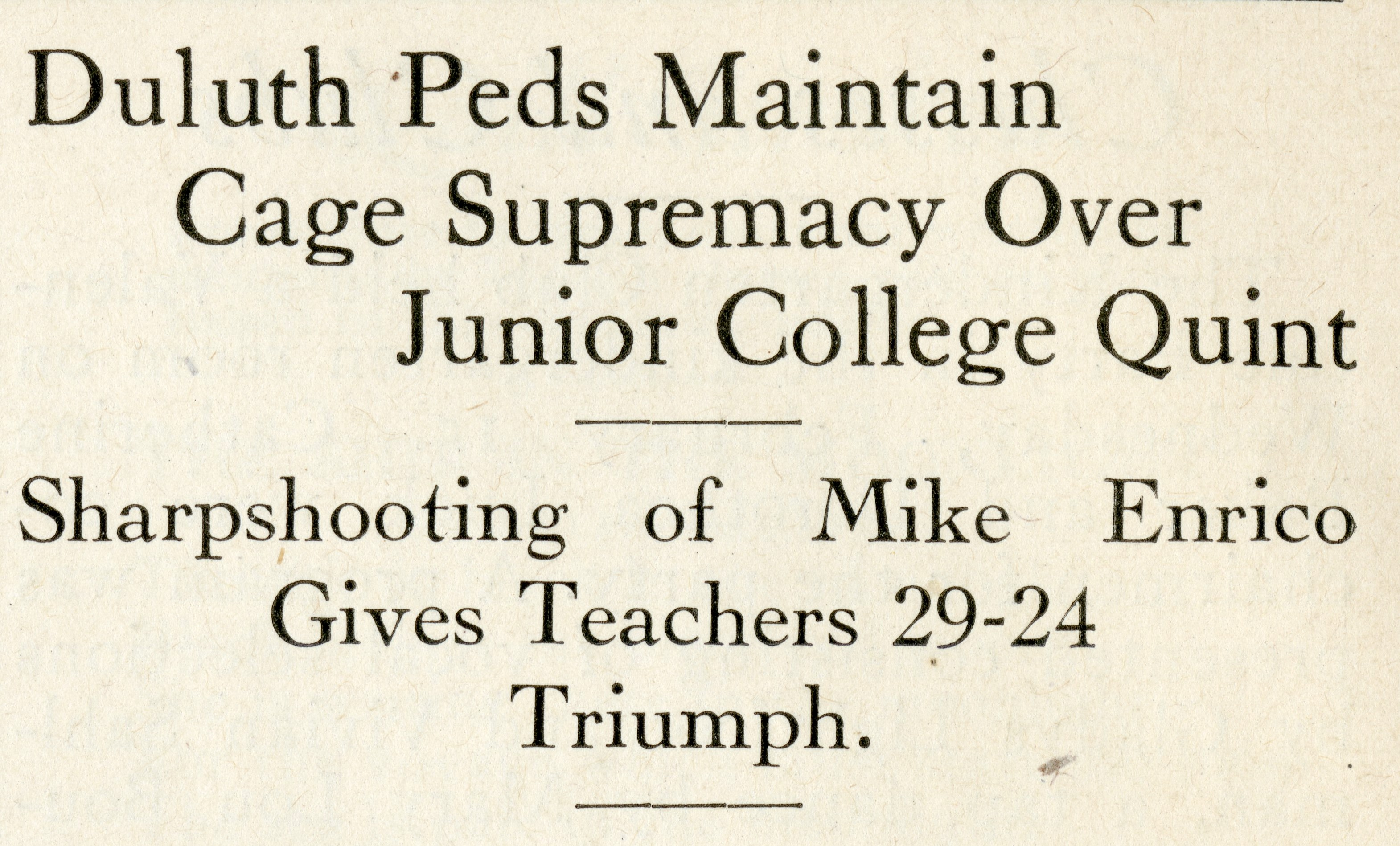 "Newspaper headline that reads: ""Duluth Peds Maintain Cage Supremacy Over Junior College Quint. Sharpshooting of Mike Enrico Gives Teachers 29-24 Triumph."""