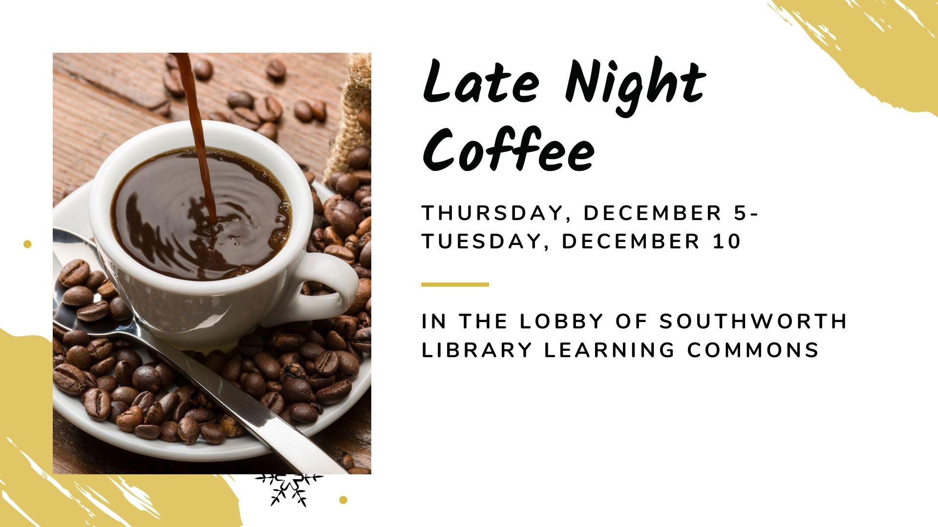 Late Night Coffee Thursday December 5 to Tuesday December 10, in the lobby of Southworth Library Learning Commons