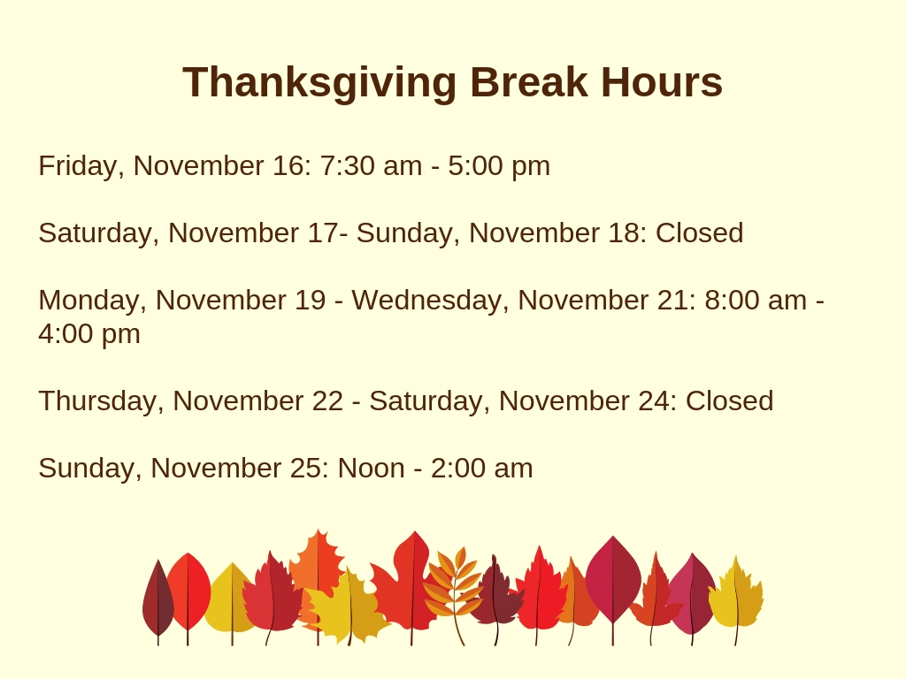 Thanksgiving Break Hours: Friday, November 16: 7:30 am - 5:00 pm  Saturday, November 17- Sunday, November 18: Closed  Monday, November 19 - Wednesday, November 21: 8:00 am - 4:00 pm  Thursday, November 22 - Saturday, November 24: Closed  Sunday, November 25: Noon - 2:00 am