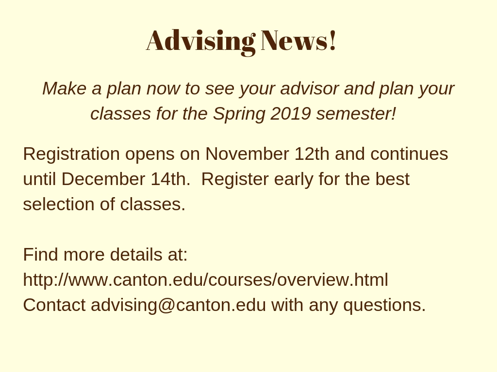 Advising News! Make a plan now to see your advisor and plan your classes for the Spring 2019 semester!  Registration opens on November 12th and continues until December 14th.  Register early for the best selection of classes.    Find more details at: http://www.canton.edu/courses/overview.html  Contact advising@canton.edu with any questions.